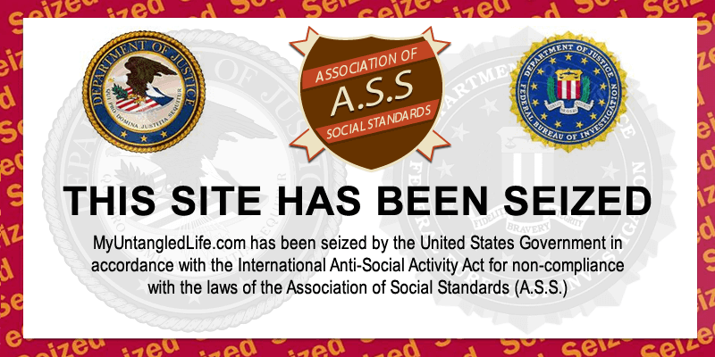 MyUntangledLife.com has been seized by the Association of Social Standards (A.S.S.).